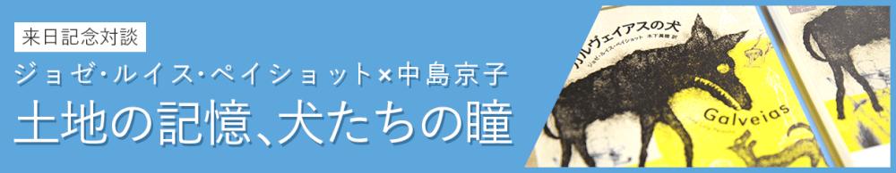 来日記念対談:ジョゼ・ルイス・ペイショット×中島京子「土地の記憶、犬たちの瞳」