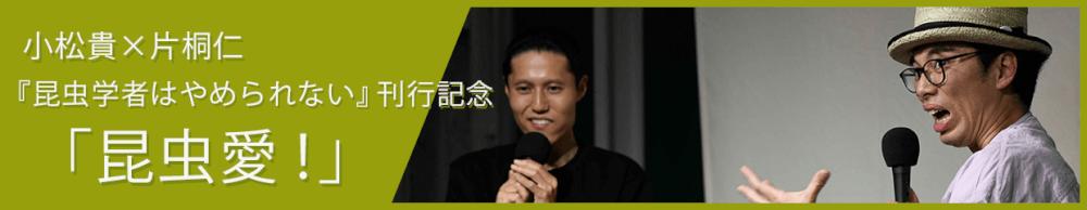 片桐仁×小松貴「昆虫愛!」  『昆虫学者はやめられない―裏山の奇人、徘徊の記』(小松貴著)刊行記念