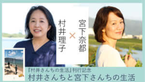 村井理子×宮下奈都「村井さんちと宮下さんちの生活」