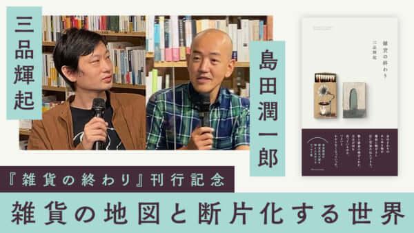 三品輝起×島田潤一郎「雑貨の地図と断片化する世界」