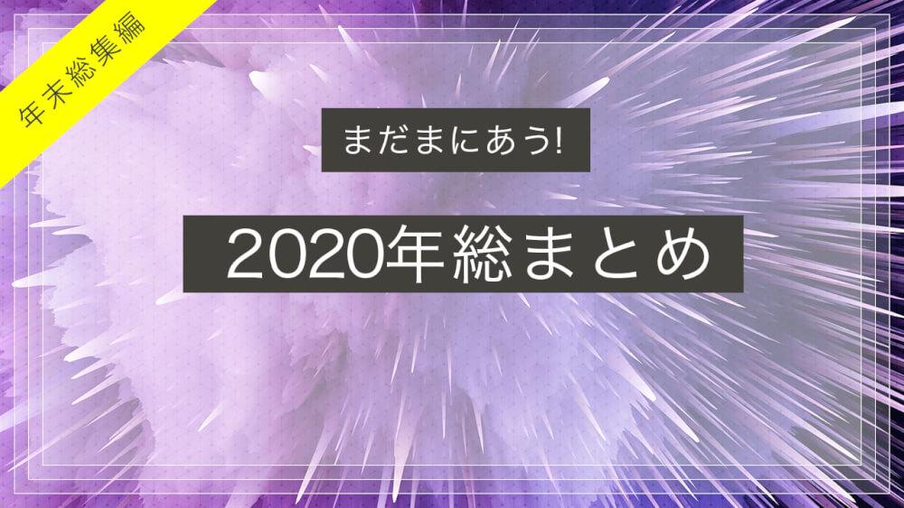 まだまにあう!2020年総まとめ